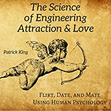 The Science of Engineering Attraction & Love: Flirt, Date, and Mate Using Human Psychology Audiobook by Patrick King Narrated by Joe Hempel