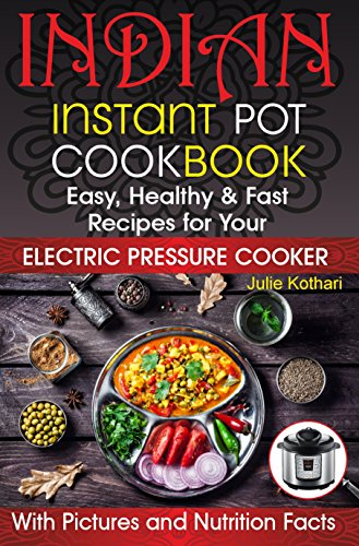 Indian Instant Pot Cookbook: Easy, Healthy and Fast Recipes for Your Electric Pressure Cooker. Instant Pot Recipes (indian recipes book, indian recipes ... cookbook, asian recipes instant pot) by Julie Kothari
