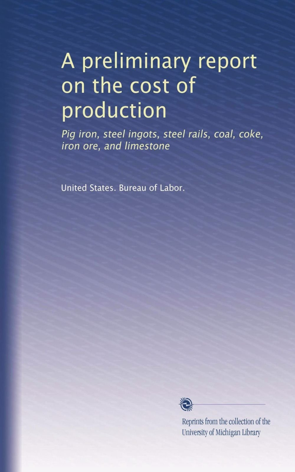 A preliminary report on the cost of production: Pig iron, steel ingots, steel rails, coal, coke, iron ore, and limestone pdf