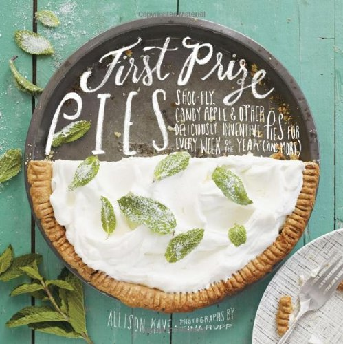 First Prize Pies: Shoo-Fly, Candy Apple, and Other Deliciously Inventive Pies for Every Week of the Year (and More) by Allison Kave