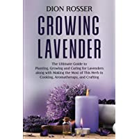 Growing Lavender: The Ultimate Guide to Planting, Growing and Caring for Lavenders along with Making the Most of This…