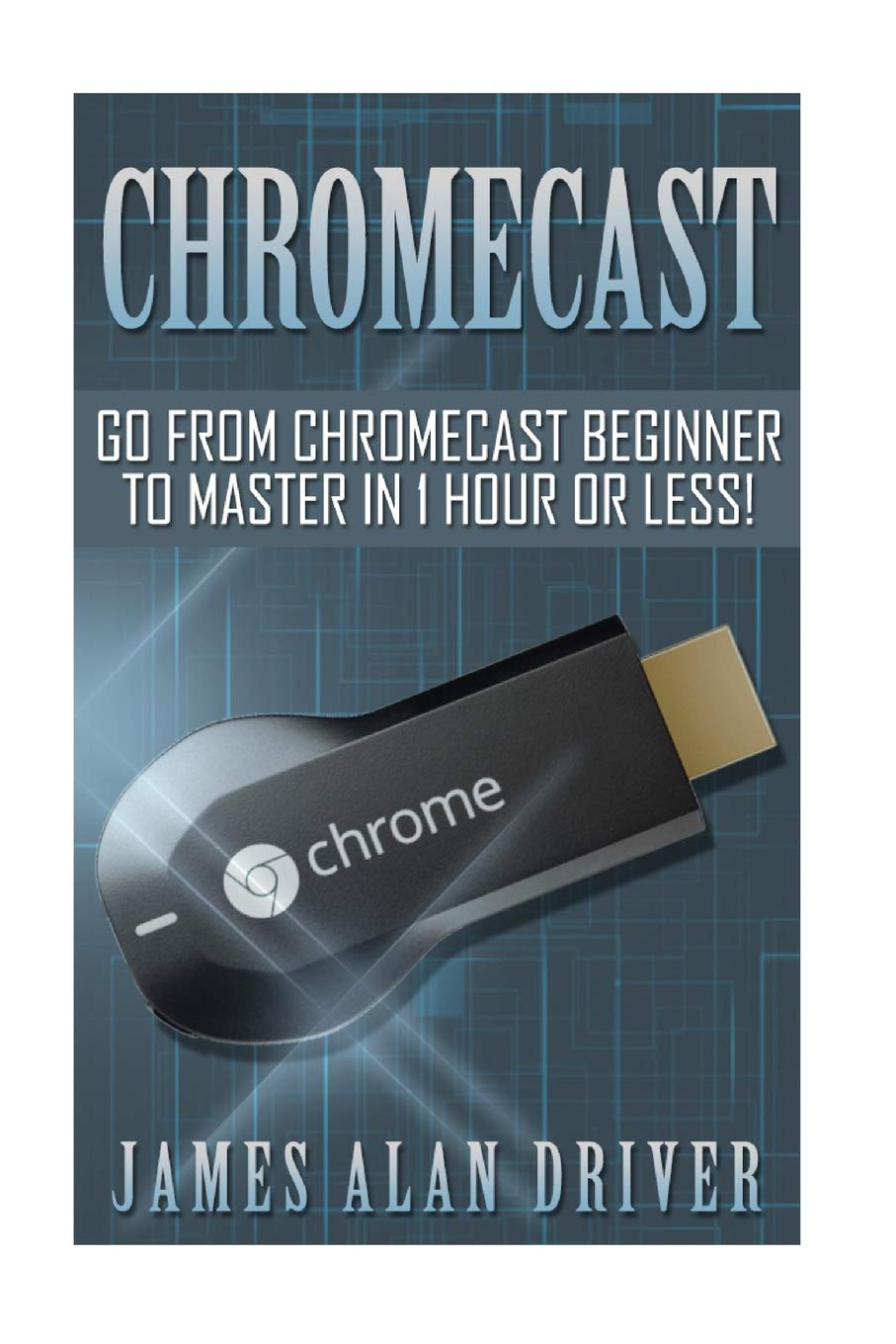 Chromecast  Go From Chromecast Beginner To Master In 1 Hour Or Less   Master Your Chromecast Device Quickly And Easily