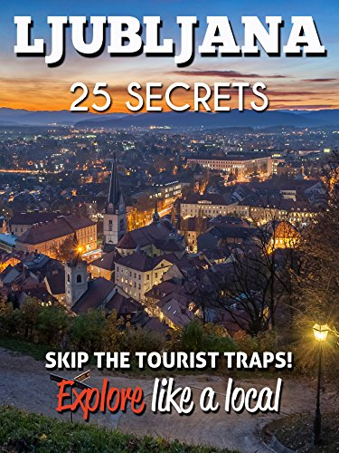 Ljubljana 25 Secrets - The Locals Travel Guide  For Your Trip to Ljubljana (Slovenia): Skip the tourist traps and explore like a local : Where to Go, Eat & Party in Ljubljana (Slovenia)