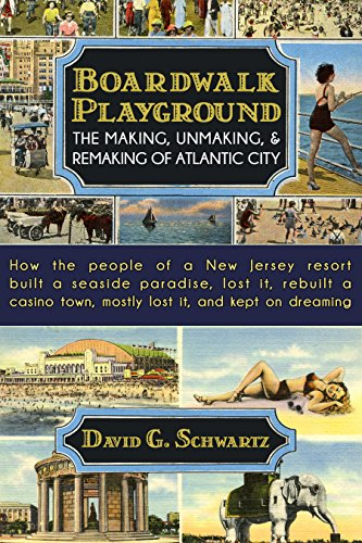 Boardwalk Playground: The Making, Unmaking, & Remaking of Atlantic City: How the people of a New Jersey resort built a seaside paradise, lost it, rebuilt ... town, mostly lost it, - Nj Walk City Atlantic The