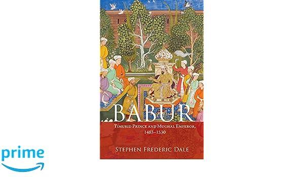 Amazon Babur Timurid Prince And Mughal Emperor 1483 1530 9781107107267 Stephen F Dale Books
