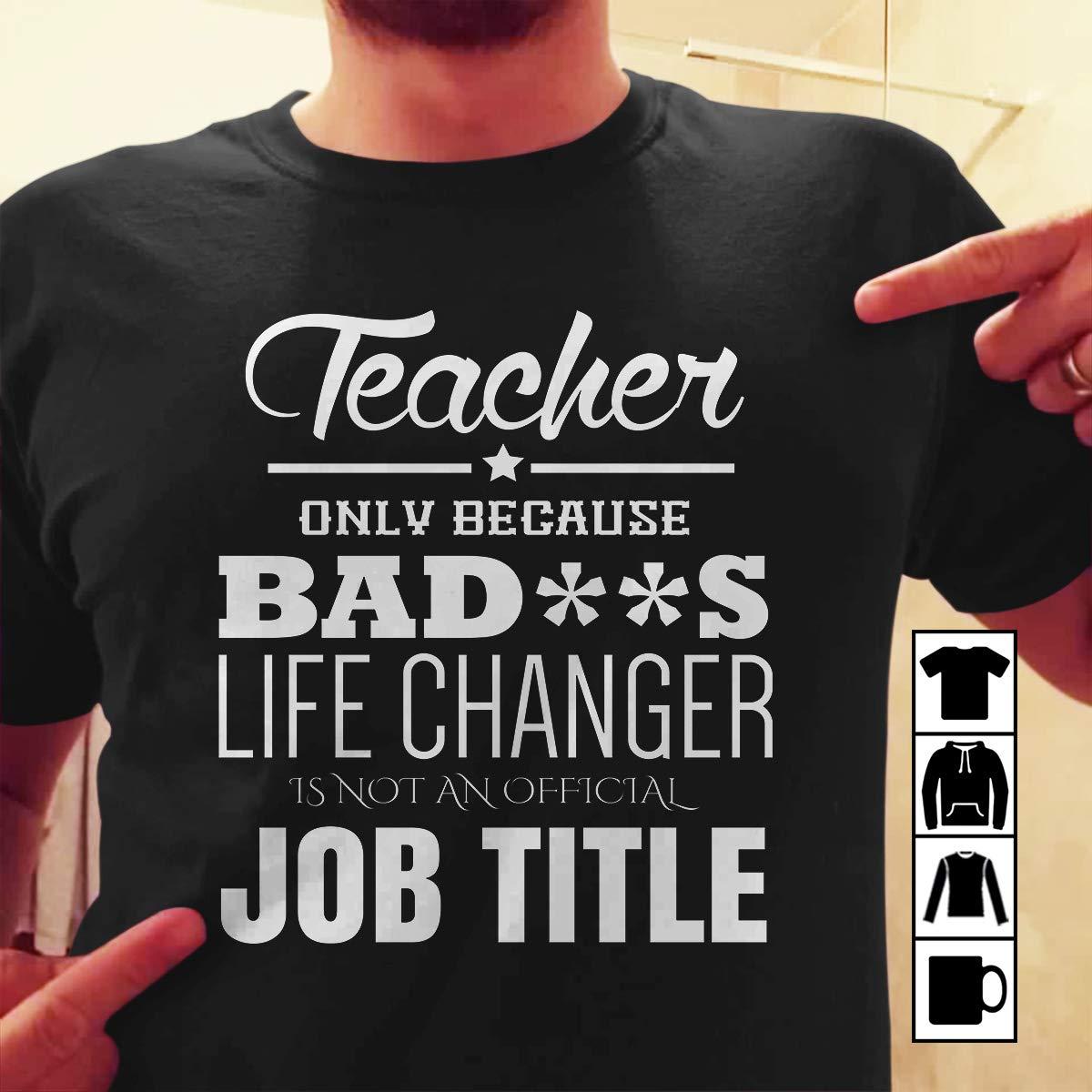 Teacher Because Badass Life Changer Not A Job Title Teacher Shirts