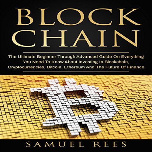 Blockchain: The Ultimate Beginner Through Advanced Guide on Everything You Need to Know About Investing in Blockchain, Cryptocurrencies, Bitcoin, Ethereum and the Future of Finance: Cryptocurrency, Book 3 cover