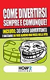COME DIVERTIRSI SEMPRE E COMUNQUE! Include: 30 cose divertenti e bastarde da fare almeno una volta nella vita (HOW2 Edizioni Vol. 24)