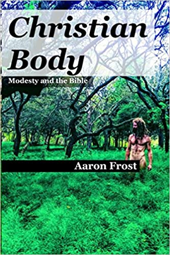 Christian Body: Modesty and the Bible: Frost, Aaron: 9781983121746 ...