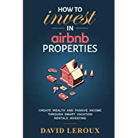 How To Invest in Airbnb Properties: Create Wealth and Passive Income Through Smart Vacation Rentals Investing