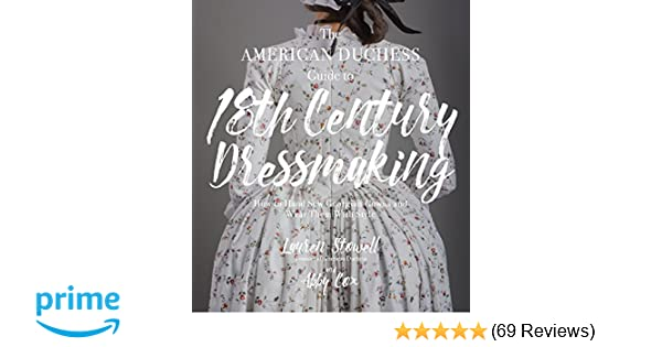 bd7ed4989 The American Duchess Guide to 18th Century Dressmaking  How to Hand Sew  Georgian Gowns and Wear Them With Style  Lauren Stowell
