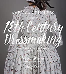 The American Duchess Guide to 18th Century Dressmaking: How to Hand Sew Georgian Gowns and Wear Them With Style by [Stowell, Lauren, Cox, Abby]