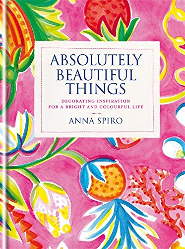 Absolutely Beautiful Things: Decorating inspiration for a bright and colourful life [Anna Spiro] (Tapa Dura)