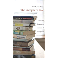 The Caregiver's Tale: Loss and Renewal in Memoirs of Family Life