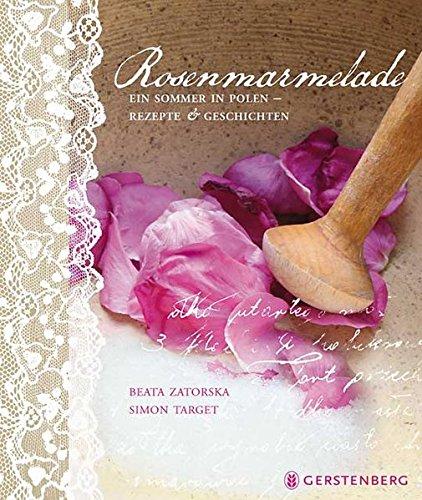 Rosenmarmelade: Ein Sommer in Polen - Rezepte und Geschichten