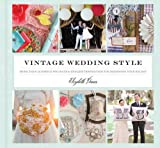 Vintage Wedding Style: More than 25 Simple Projects and Endless Inspiration for Designing Your Big Day