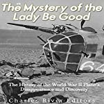 The Mystery of the Lady Be Good: The History of the World War II Plane's Disappearance and Discovery | Charles River Editors
