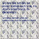 Concise Study of Basic Theology VI: Jesus Foretold in Prophecy (Volume 6) | Mr Henry Harrison Epps Jr.