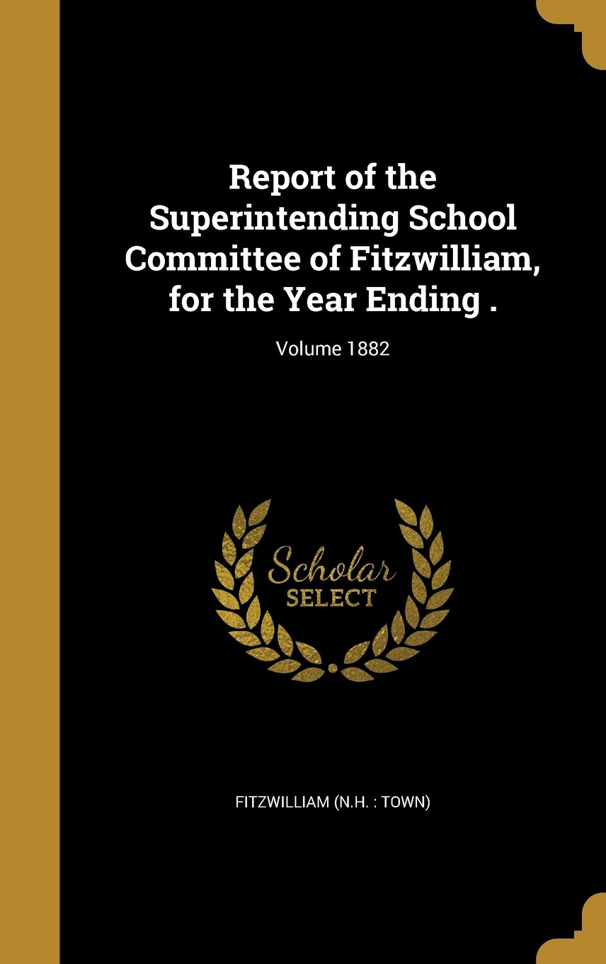 Report of the Superintending School Committee of Fitzwilliam, for the Year Ending .; Volume 1882 ebook