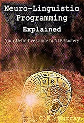 Neuro-Linguistic Programming Explained: Your Definitive Guide to NLP Mastery: (NLP Techniques, Neuroplasticity, Hypnosis, Meditation, Psychotherapy, Communication, ... Intelligence, Confidence) (English Edition)