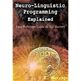 Neuro-Linguistic Programming Explained: Your Definitive Guide to NLP Mastery: (NLP Techniques, Neuroplasticity, Hypnosis, Meditation, Psychotherapy, Communication, Emotional Intelligence, Confidence)