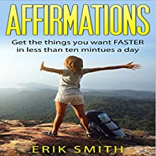 Affirmations: Get the Things You Want Faster in Less Than Ten Minutes a Day Audiobook by Erik Smith Narrated by Charles King