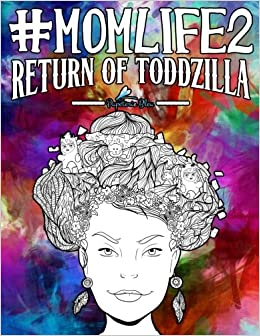 mom life 2 return of toddzilla a snarky adult colouring book humorous coloring books for grown ups for relaxation stress relief volume 2