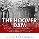 The Hoover Dam: The History and Construction of America's Most Famous Engineering Project |  Charles River Editors