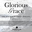 Glorious Grace: The Son Was So Freely Willing Audiobook by Jonathan Edwards Narrated by Robert J. Shaw