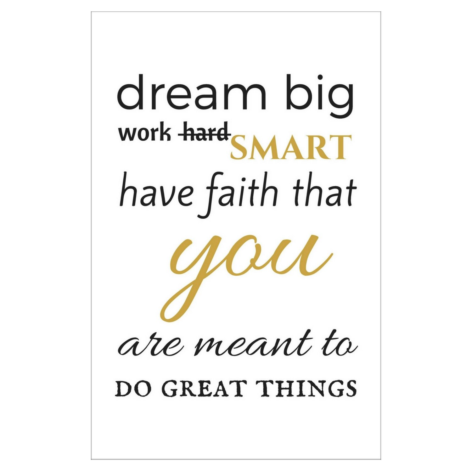 Motivational Poster 11x17 Inches Inspirational Quote Print Golden Black and White Typography Wall Decor Dream Big Work Smart Have Faith that You Are Meant to Do Great Things Unframed