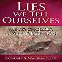 Lies We Tell Ourselves: The Psychology of Self-Deception Audiobook by Dr. Cortney S. Warren Ph.D. Narrated by Dr. Cortney S. Warren Ph.D.