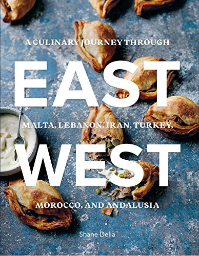 East/West: A Culinary Journey Through Malta, Lebanon, Iran, Turkey, Morocco, and Andalucia by Shane Delia