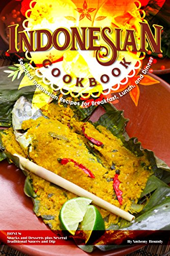 Indonesian Cookbook: Selected Indonesian Recipes for Breakfast, Lunch, and Dinner BONUS: Snacks and Desserts plus Several Traditional Sauces and (Free Bonus Soup)