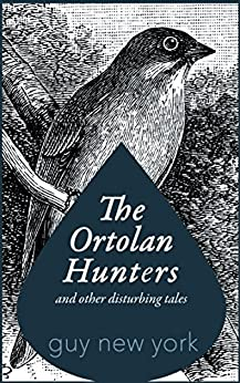 The Ortolan Hunters and Other Disturbing Tales by [Guy New York]