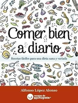 Comer bien a diario. Recetas fáciles para una dieta sana y variada (Spanish Edition) by [Alonso, Alfonso Lopez]