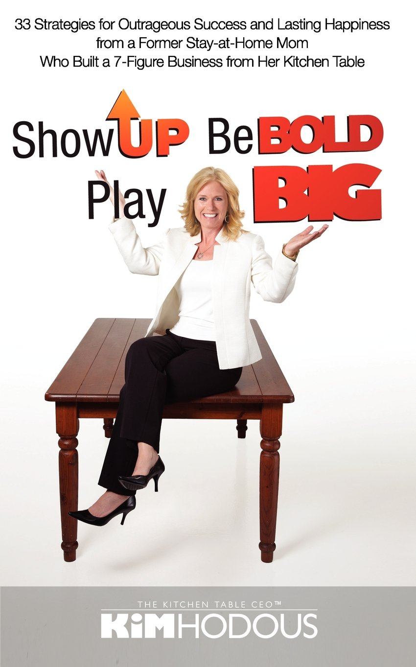 Download Show Up, Be Bold, Play Big: 33 Strategies for Outrageous Success and Lasting Happiness from a Former Stay-at-Home Mom Who Built a 7-Figure Business from Her Kitchen Table ebook