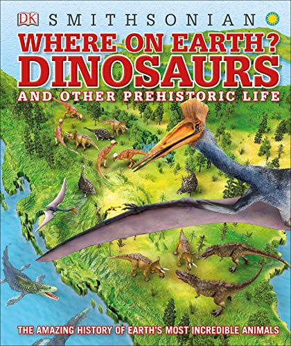 (Where on Earth? Dinosaurs and Other Prehistoric Life: The Amazing History of Earth's Most Incredible Animals)