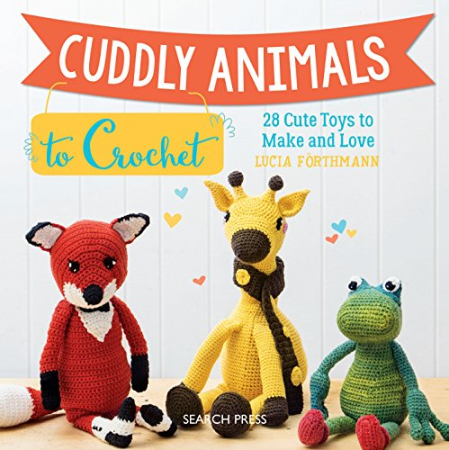 Animal Toy Crochet Pattern - Cuddly Animals to Crochet: 28 Cute Toys to Make and Love