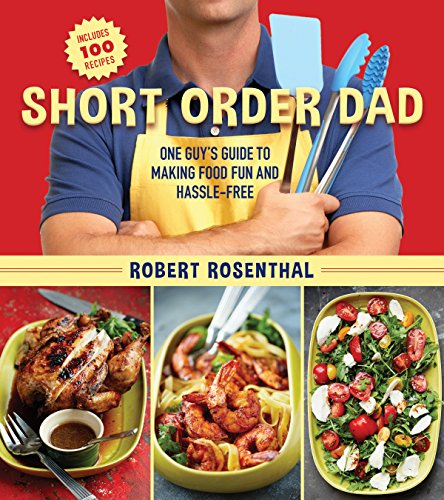 Short Order Dad: One Guy's Guide to Making Food Fun and Hassle-Free by Robert Rosenthal
