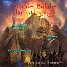 Whole Bible Christianity: Blessings Pressed Down and Overflowing Audiobook by Bruce S. Bertram Narrated by Bruce S. Bertram