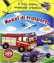 Mezzi di trasporto. Il mio primo manuale creativo. Con