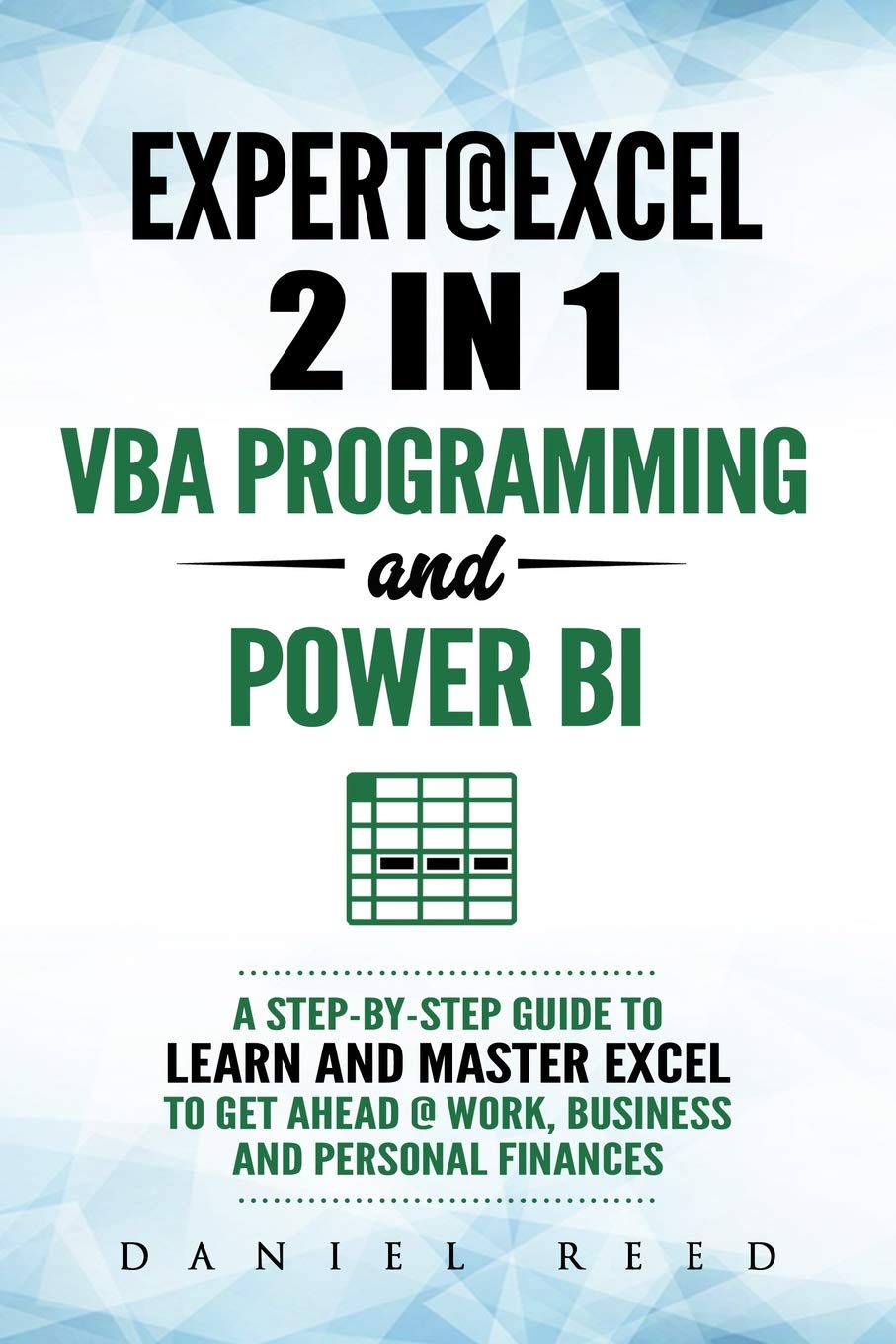 Expert @ Excel: VBA Programming and Power BI: Step-By-Step Guide To Learn And Master Pivot Tables and VBA Programming To Get Ahead @ Work, Business And Personal Finances