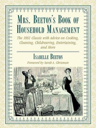 (Mrs. Beeton's Book of Household Management: The 1861 Classic with Advice on Cooking, Cleaning, Childrearing, Entertaining, and More)