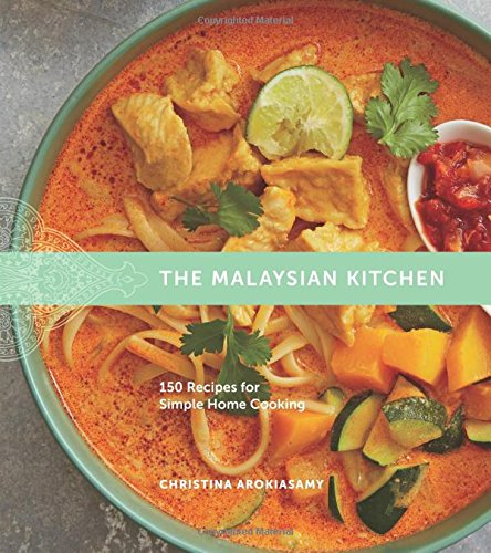 The Malaysian Kitchen: 150 Recipes for Simple Home Cooking by Christina Arokiasamy