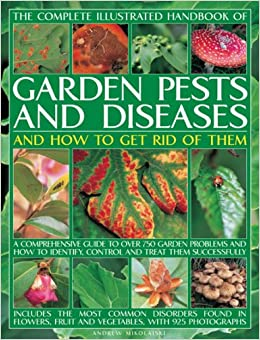 The Complete Illustrated Handbook Of Garden Pests And Diseases And How To  Get Rid Of Them: A Comprehensive Guide To Over 750 Garden Problems And How  To ...