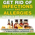 Get Rid of Infections and Allergies Naturally and Effectively: A Comprehensive Guide to Herbal Remedies Used as Natural Antibiotics and Antivirals | J. D. Rockefeller