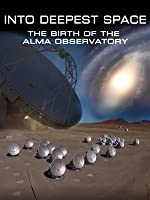 Into Deepest Space: The Birth of the ALMA Observatory
