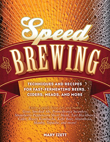 Speed Brewing: Techniques and Recipes for Fast-Fermenting Beers, Ciders, Meads, and More by Mary Izett
