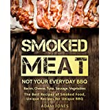 Smoked Meat: Not Your Everyday BBQ: Bacon, Cheese, Tuna, Sausage, Vegetables: The Best Recipes of Smoked Food, Unique Recipes for Unique BBQ