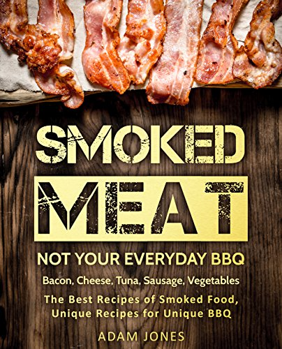 (Smoked Meat: Not Your Everyday BBQ: Bacon, Cheese, Tuna, Sausage, Vegetables: The Best Recipes of Smoked Food, Unique Recipes for Unique BBQ)